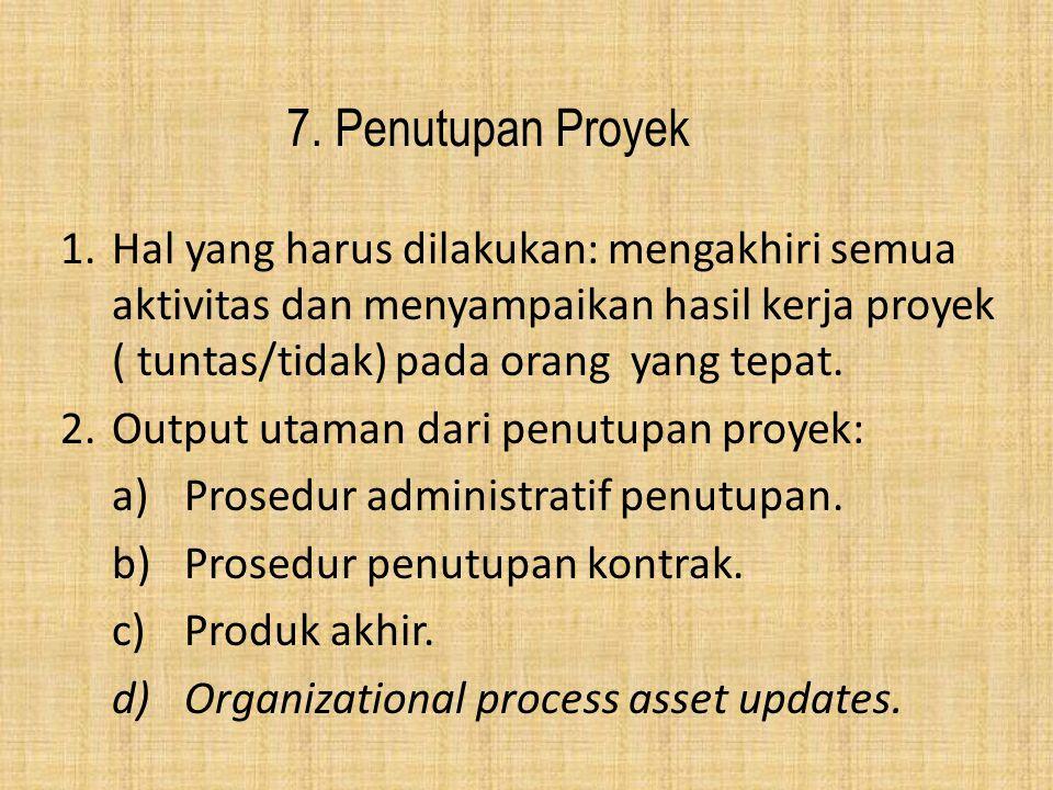 7. Penutupan Proyek Hal yang harus dilakukan: mengakhiri semua aktivitas dan menyampaikan hasil kerja proyek ( tuntas/tidak) pada orang yang tepat.