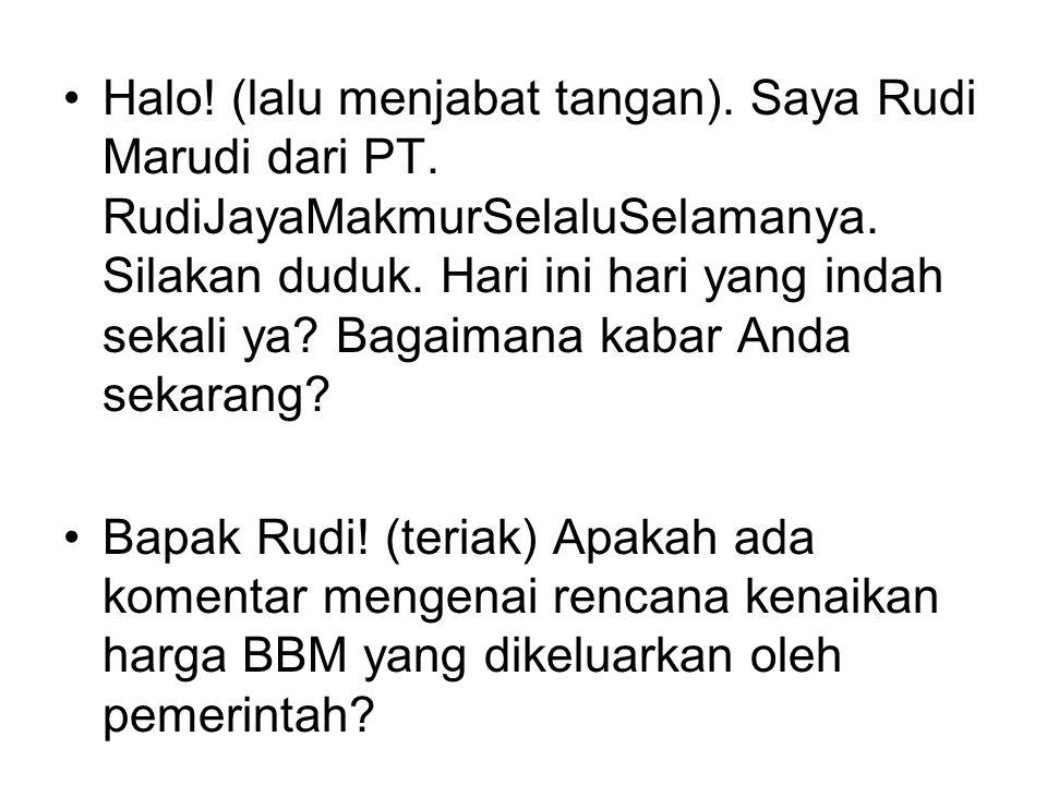 Halo. (lalu menjabat tangan). Saya Rudi Marudi dari PT