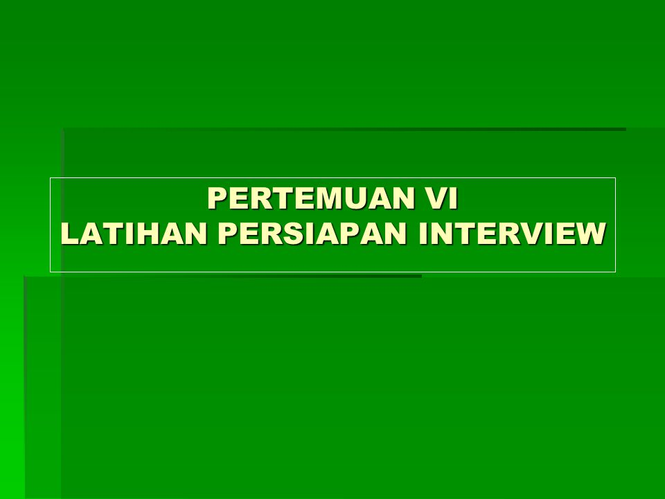 PERTEMUAN VI LATIHAN PERSIAPAN INTERVIEW