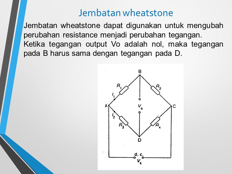 Jembatan wheatstone Jembatan wheatstone dapat digunakan untuk mengubah perubahan resistance menjadi perubahan tegangan.