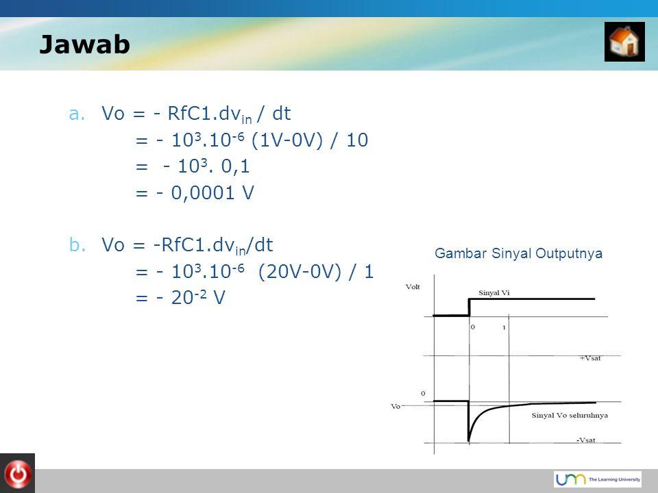 Jawab Vo = - RfC1.dvin / dt = - 103.10-6 (1V-0V) / 10 = - 103. 0,1