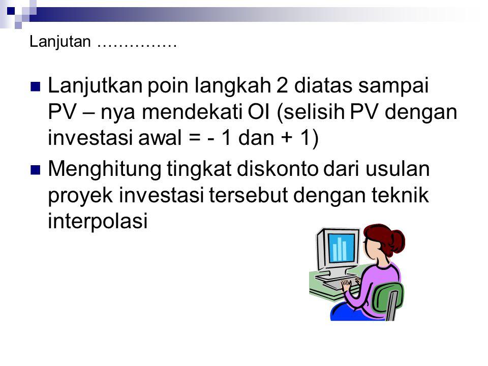 Lanjutan …………… Lanjutkan poin langkah 2 diatas sampai PV – nya mendekati OI (selisih PV dengan investasi awal = - 1 dan + 1)