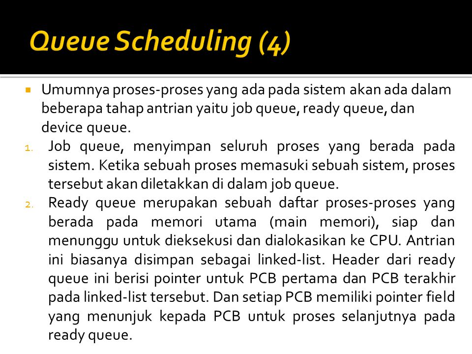 Queue Scheduling (4) Umumnya proses-proses yang ada pada sistem akan ada dalam beberapa tahap antrian yaitu job queue, ready queue, dan device queue.