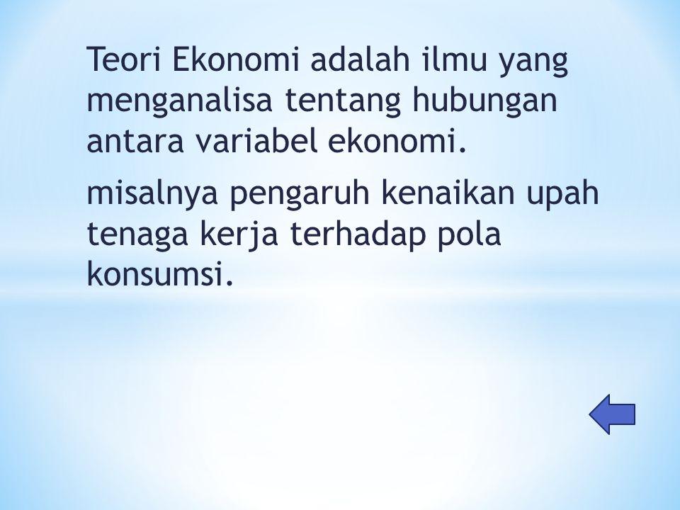 Teori Ekonomi adalah ilmu yang menganalisa tentang hubungan antara variabel ekonomi.