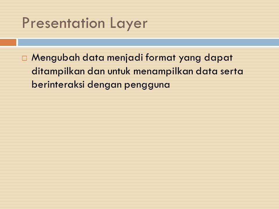 Presentation Layer Mengubah data menjadi format yang dapat ditampilkan dan untuk menampilkan data serta berinteraksi dengan pengguna.