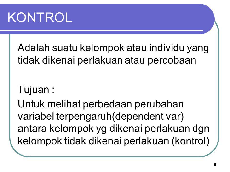 KONTROL Adalah suatu kelompok atau individu yang tidak dikenai perlakuan atau percobaan. Tujuan :