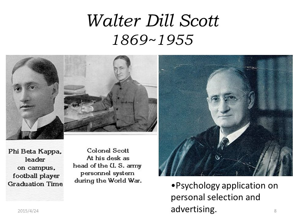 Walter Dill Scott 1869~1955 Psychology application on personal selection and advertising. 2017/4/14