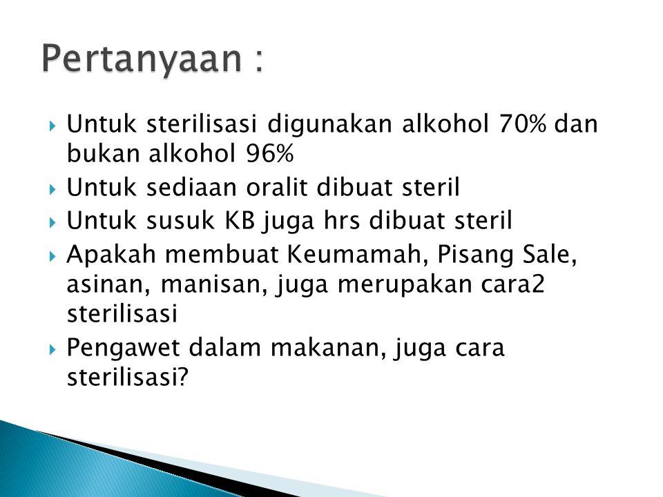 Pertanyaan : Untuk sterilisasi digunakan alkohol 70% dan bukan alkohol 96% Untuk sediaan oralit dibuat steril.
