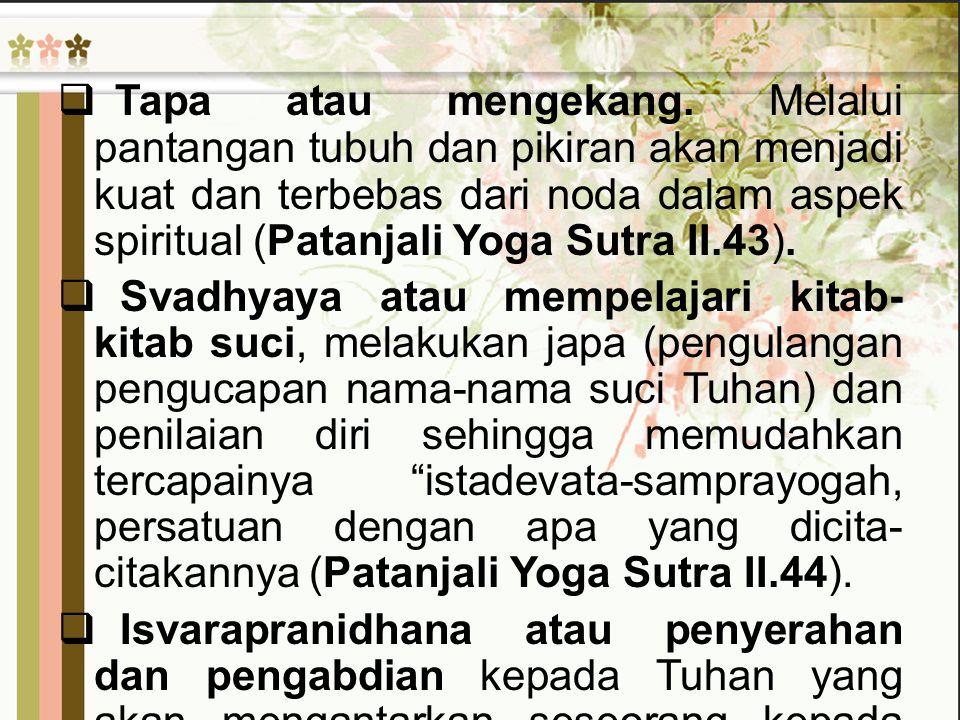 Tapa atau mengekang. Melalui pantangan tubuh dan pikiran akan menjadi kuat dan terbebas dari noda dalam aspek spiritual (Patanjali Yoga Sutra II.43).
