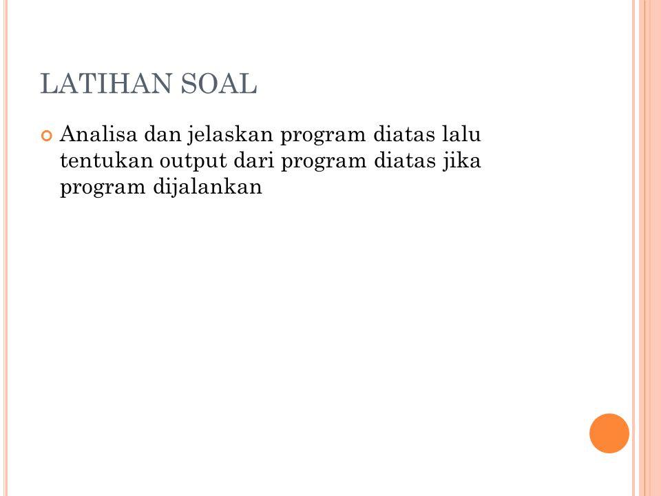 LATIHAN SOAL Analisa dan jelaskan program diatas lalu tentukan output dari program diatas jika program dijalankan.
