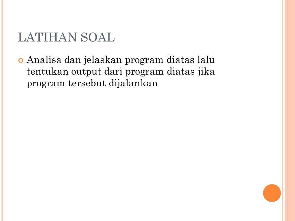LATIHAN SOAL Analisa dan jelaskan program diatas lalu tentukan output dari program diatas jika program tersebut dijalankan.