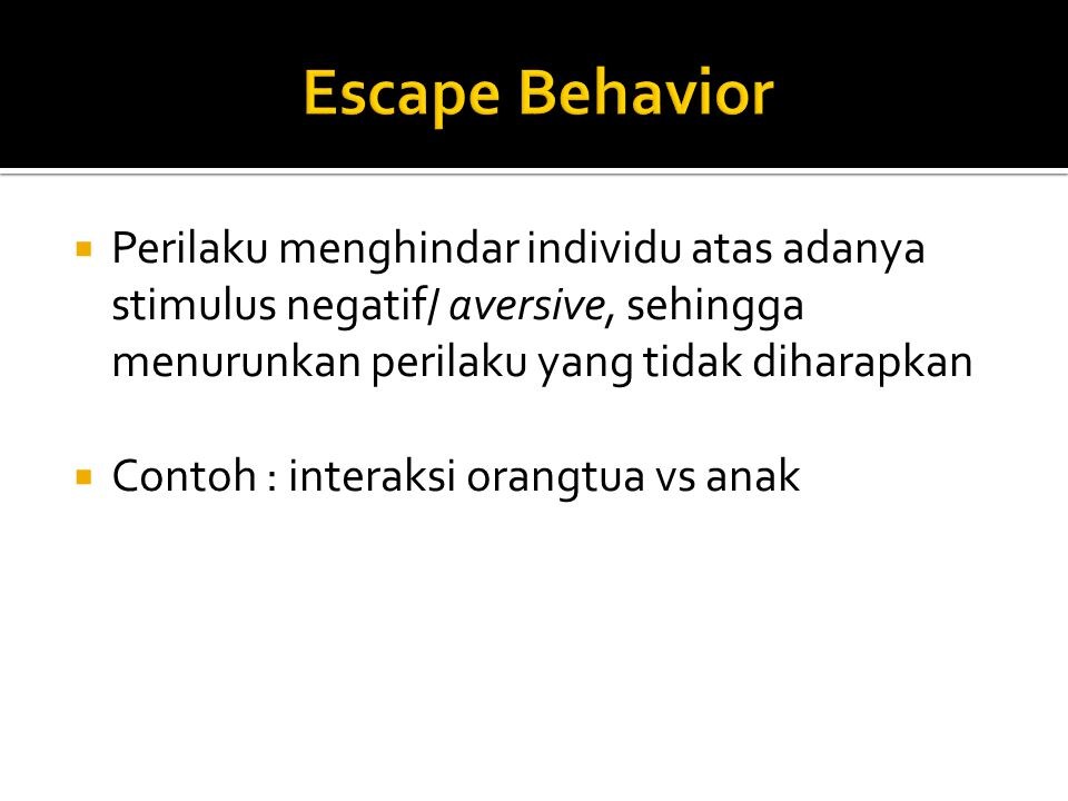Escape Behavior Perilaku menghindar individu atas adanya stimulus negatif/ aversive, sehingga menurunkan perilaku yang tidak diharapkan.