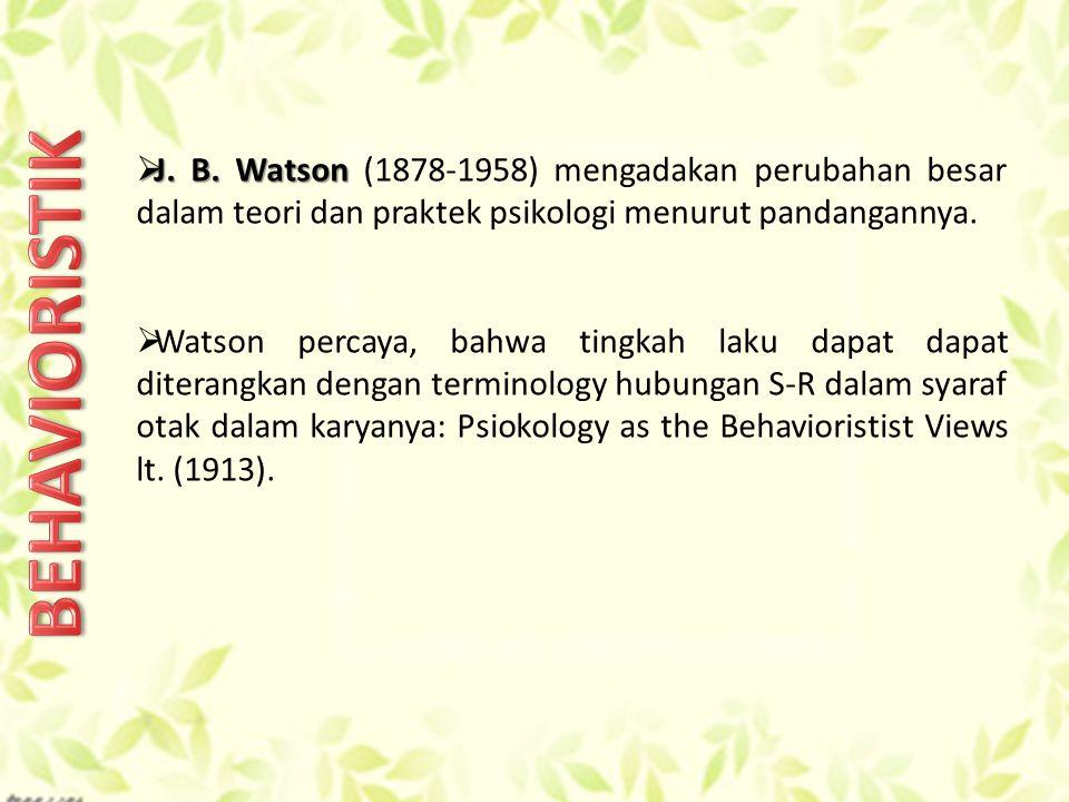 J. B. Watson (1878-1958) mengadakan perubahan besar dalam teori dan praktek psikologi menurut pandangannya.