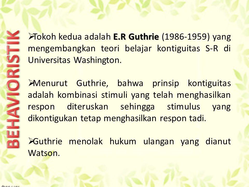 Tokoh kedua adalah E.R Guthrie (1986-1959) yang mengembangkan teori belajar kontiguitas S-R di Universitas Washington.