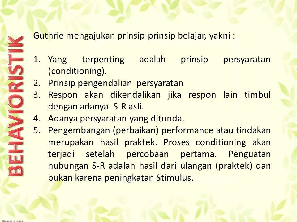 BEHAVIORISTIK Guthrie mengajukan prinsip-prinsip belajar, yakni :