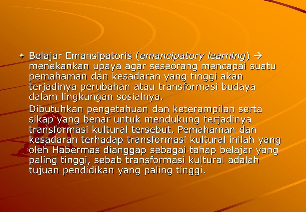 Belajar Emansipatoris (emancipatory learning)  menekankan upaya agar seseorang mencapai suatu pemahaman dan kesadaran yang tinggi akan terjadinya perubahan atau transformasi budaya dalam lingkungan sosialnya.