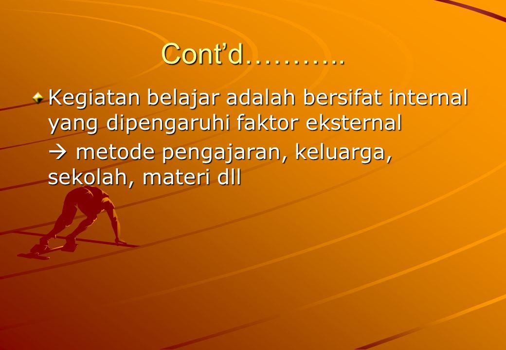 Cont'd……….. Kegiatan belajar adalah bersifat internal yang dipengaruhi faktor eksternal.