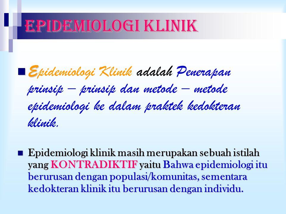 EPIDEMIOLOGI KLINIK Epidemiologi Klinik adalah Penerapan prinsip – prinsip dan metode – metode epidemiologi ke dalam praktek kedokteran klinik.