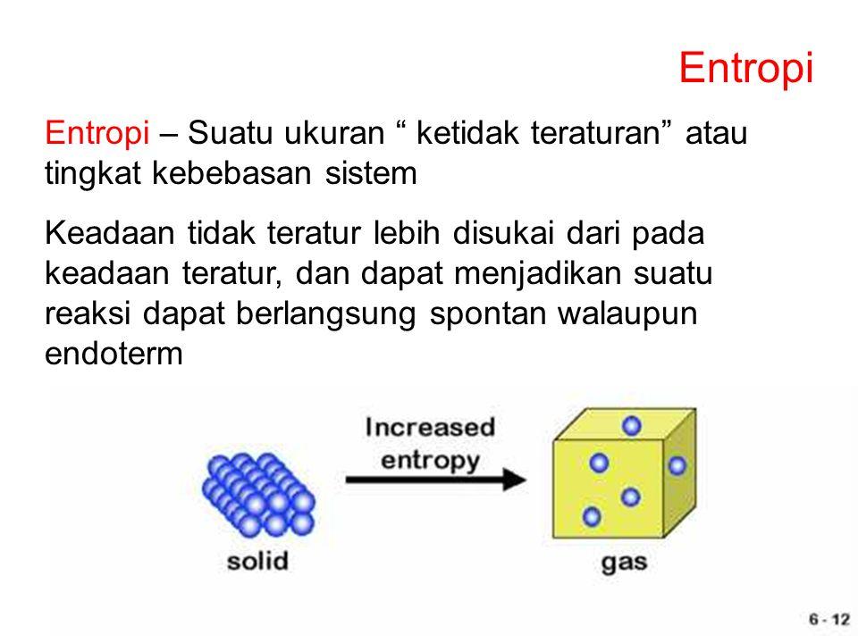 Entropi Entropi – Suatu ukuran ketidak teraturan atau tingkat kebebasan sistem.