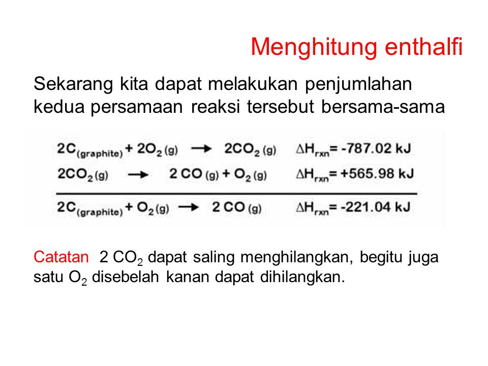 Menghitung enthalfi Sekarang kita dapat melakukan penjumlahan kedua persamaan reaksi tersebut bersama-sama.
