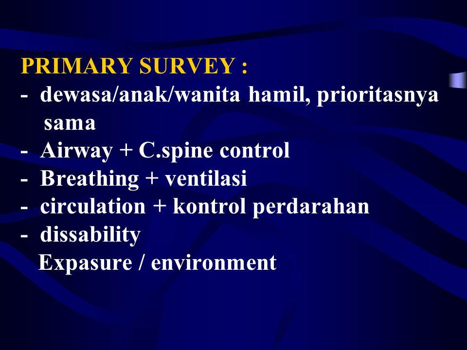 PRIMARY SURVEY : - dewasa/anak/wanita hamil, prioritasnya sama - Airway + C.spine control - Breathing + ventilasi - circulation + kontrol perdarahan - dissability Expasure / environment