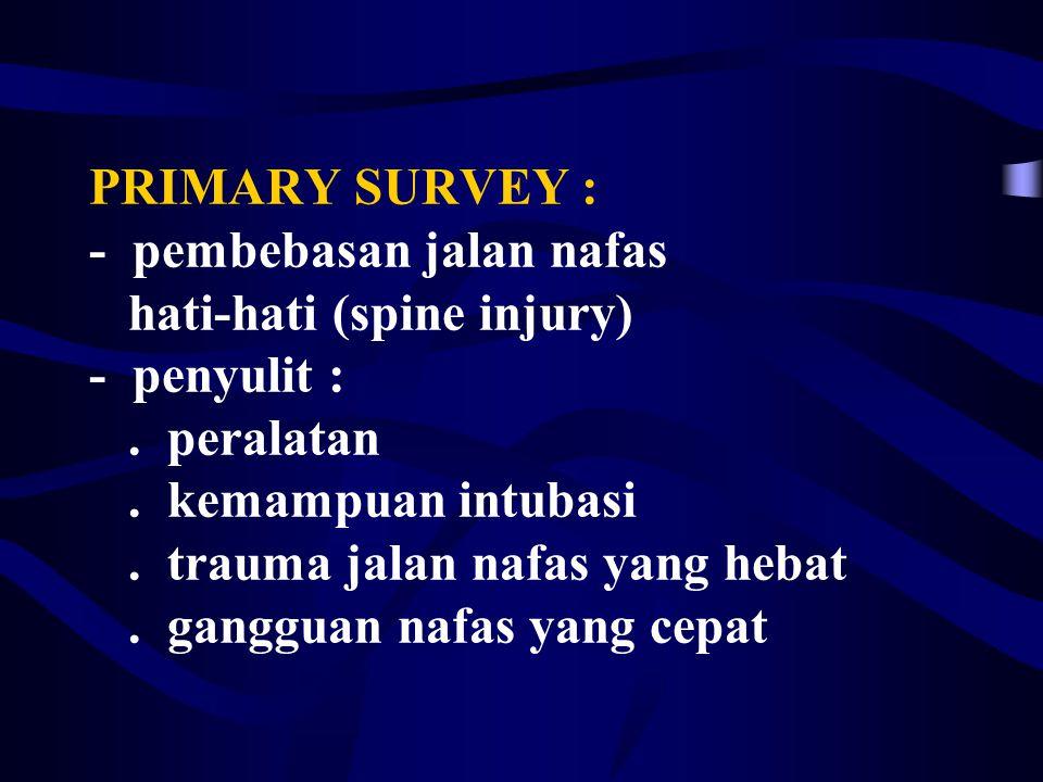 PRIMARY SURVEY : - pembebasan jalan nafas hati-hati (spine injury) - penyulit : .