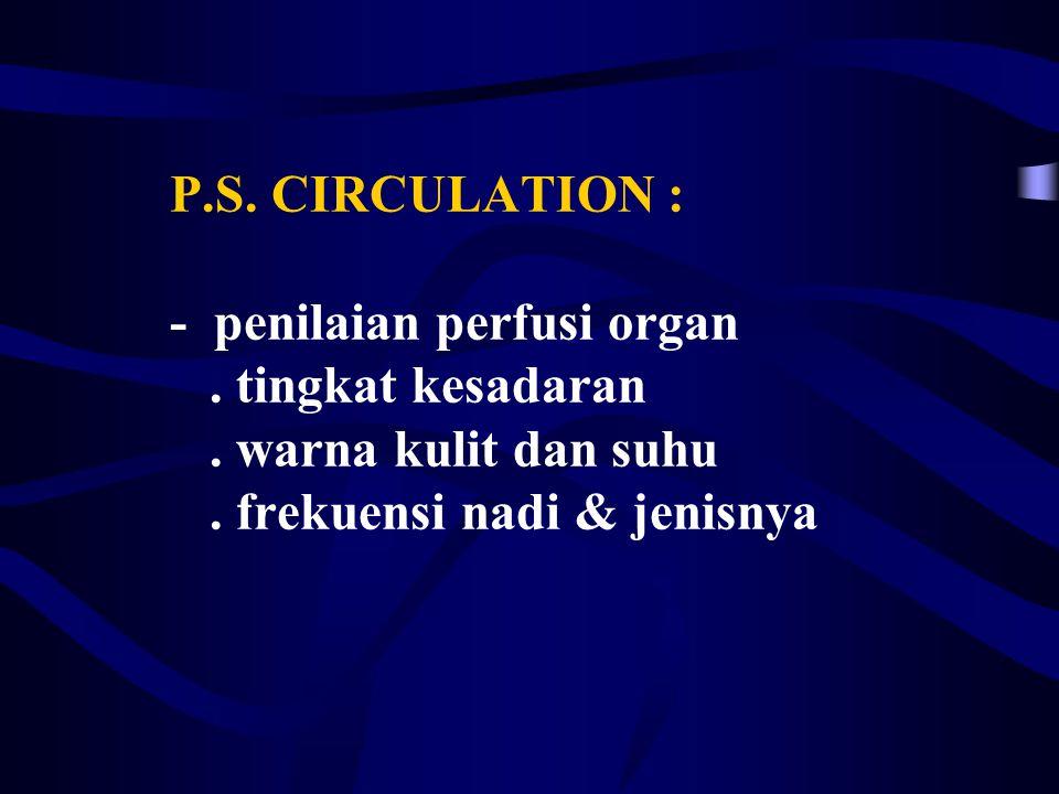 P. S. CIRCULATION : - penilaian perfusi organ. tingkat kesadaran