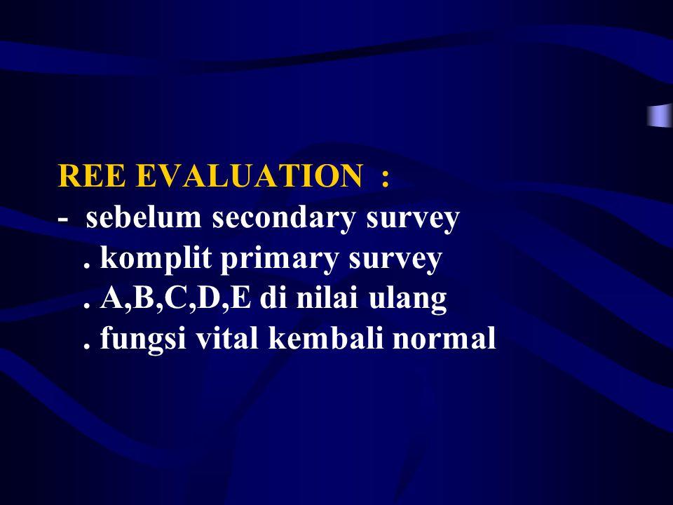 REE EVALUATION : - sebelum secondary survey. komplit primary survey