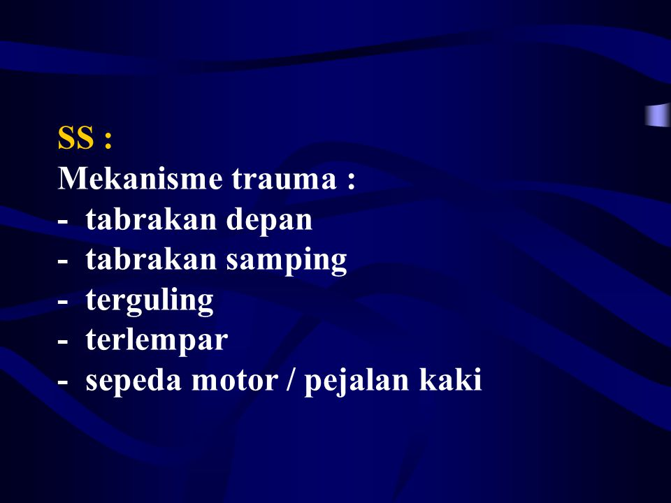 SS : Mekanisme trauma : - tabrakan depan - tabrakan samping - terguling - terlempar - sepeda motor / pejalan kaki