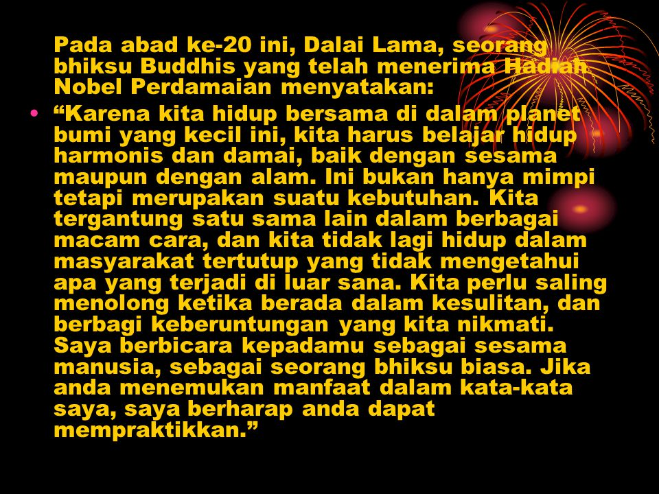 Pada abad ke-20 ini, Dalai Lama, seorang bhiksu Buddhis yang telah menerima Hadiah Nobel Perdamaian menyatakan: