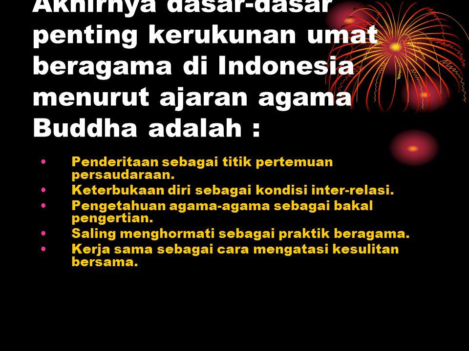 Akhirnya dasar-dasar penting kerukunan umat beragama di Indonesia menurut ajaran agama Buddha adalah :