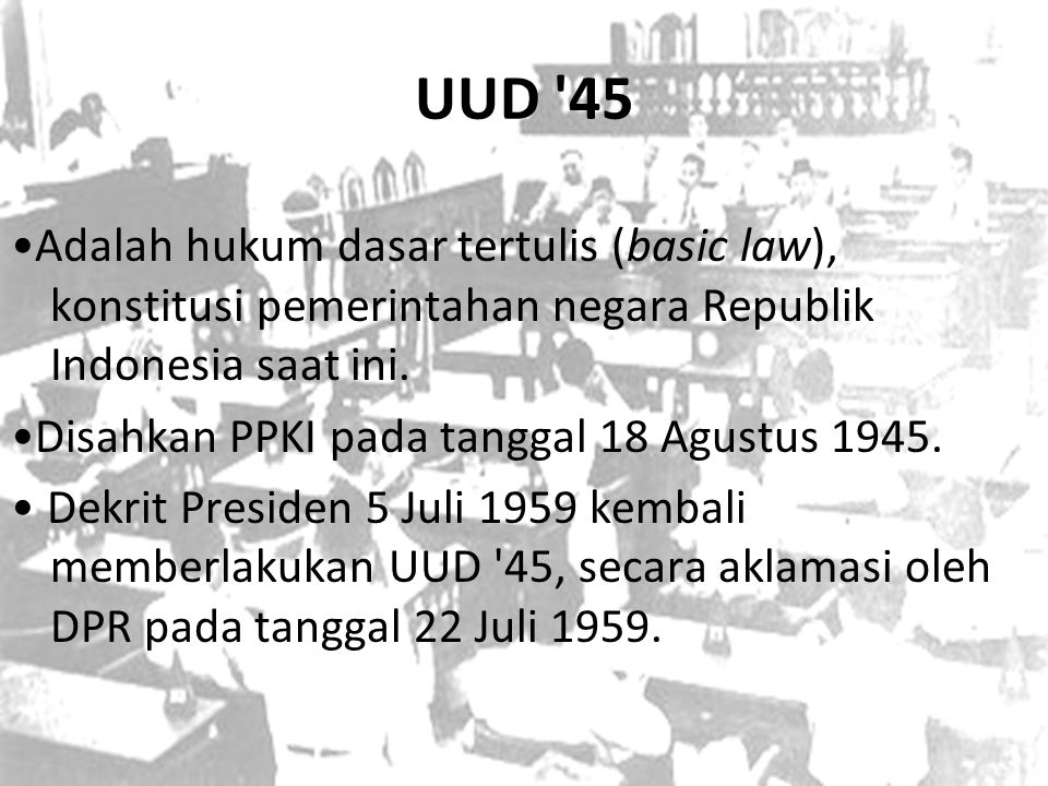 UUD 45 •Adalah hukum dasar tertulis (basic law), konstitusi pemerintahan negara Republik Indonesia saat ini.