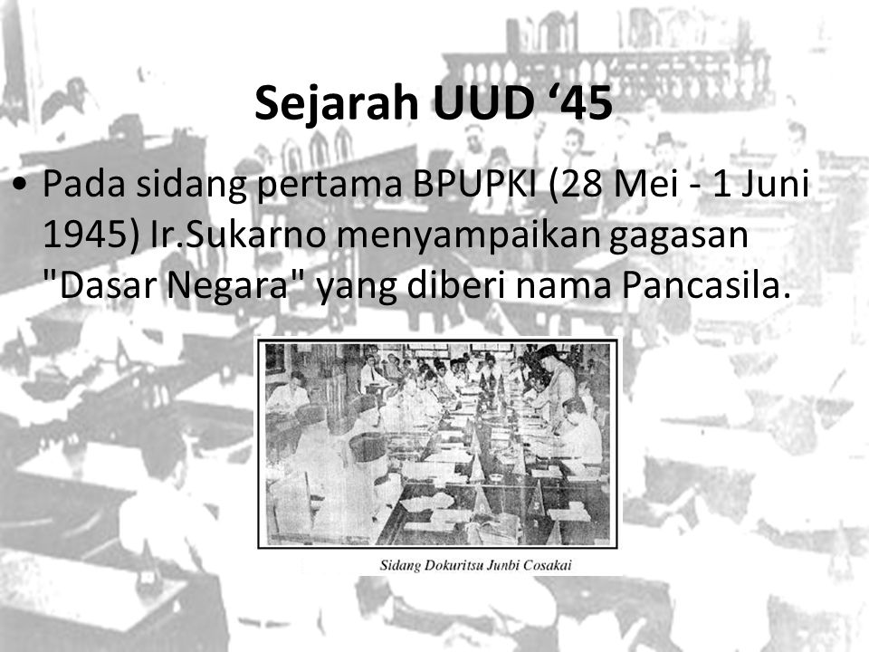 Sejarah UUD '45 Pada sidang pertama BPUPKI (28 Mei - 1 Juni 1945) Ir.Sukarno menyampaikan gagasan Dasar Negara yang diberi nama Pancasila.