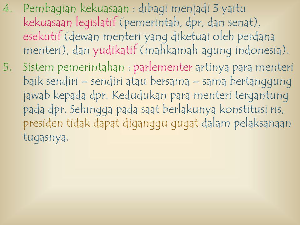Pembagian kekuasaan : dibagi menjadi 3 yaitu kekuasaan legislatif (pemerintah, dpr, dan senat), esekutif (dewan menteri yang diketuai oleh perdana menteri), dan yudikatif (mahkamah agung indonesia).