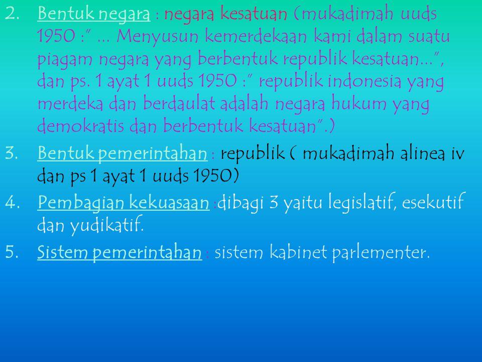 Bentuk negara : negara kesatuan (mukadimah uuds 1950 :