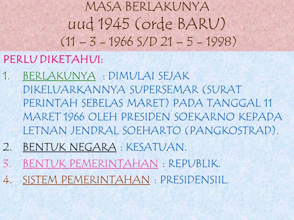 MASA BERLAKUNYA uud 1945 (orde BARU) (11 – 3 - 1966 S/D 21 – 5 - 1998)