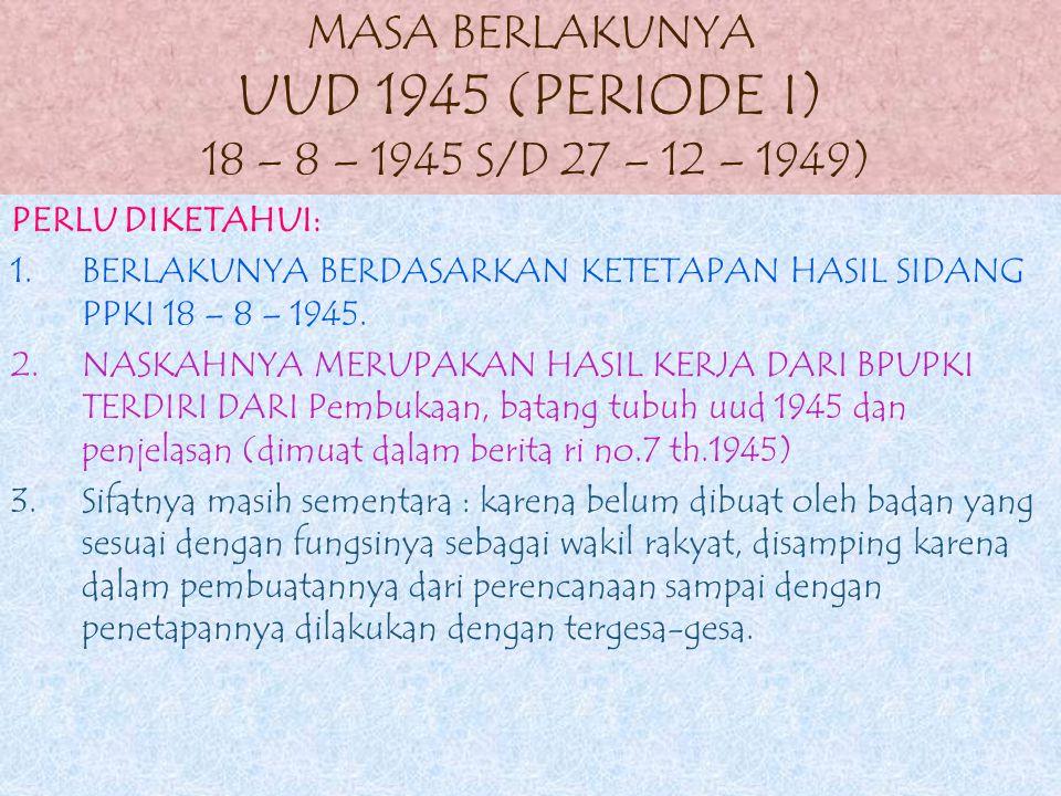 MASA BERLAKUNYA UUD 1945 (PERIODE I) 18 – 8 – 1945 S/D 27 – 12 – 1949)