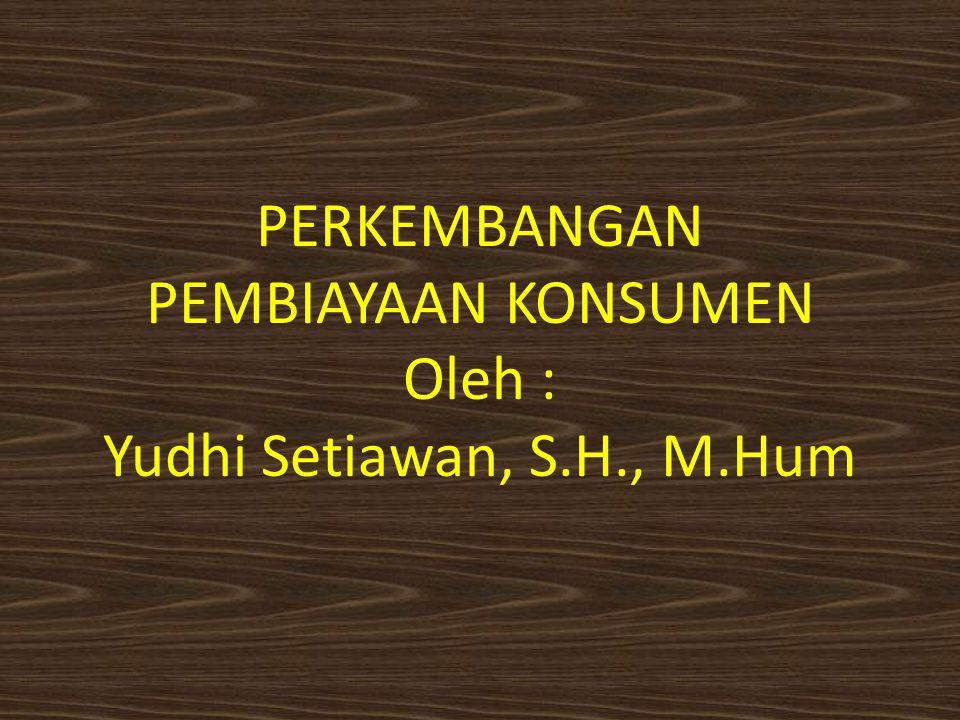 PERKEMBANGAN PEMBIAYAAN KONSUMEN Oleh : Yudhi Setiawan, S.H., M.Hum