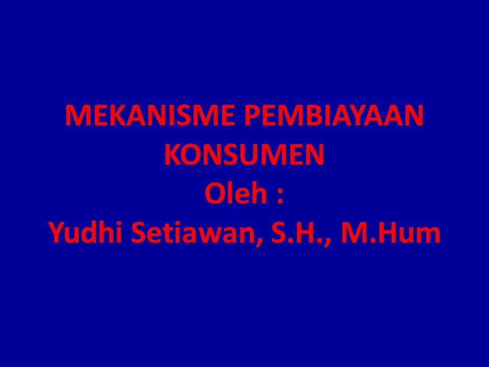 MEKANISME PEMBIAYAAN KONSUMEN Oleh : Yudhi Setiawan, S.H., M.Hum
