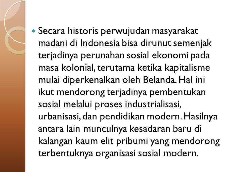 Secara historis perwujudan masyarakat madani di Indonesia bisa dirunut semenjak terjadinya perunahan sosial ekonomi pada masa kolonial, terutama ketika kapitalisme mulai diperkenalkan oleh Belanda.