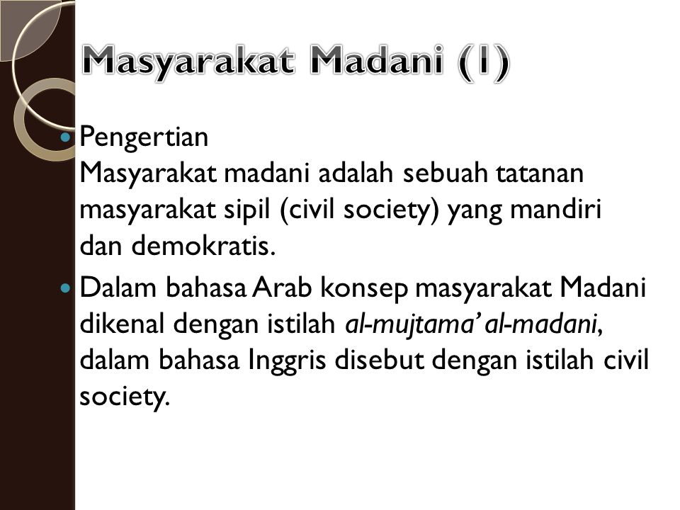 Masyarakat Madani (1) Pengertian Masyarakat madani adalah sebuah tatanan masyarakat sipil (civil society) yang mandiri dan demokratis.