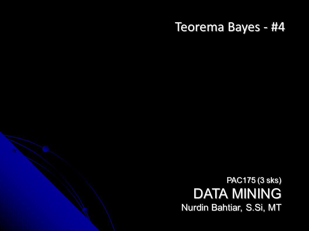 Teorema Bayes - #4 PAC175 (3 sks) DATA MINING Nurdin Bahtiar, S.Si, MT