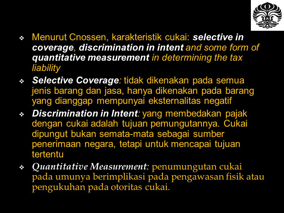 Menurut Cnossen, karakteristik cukai: selective in coverage, discrimination in intent and some form of quantitative measurement in determining the tax liability