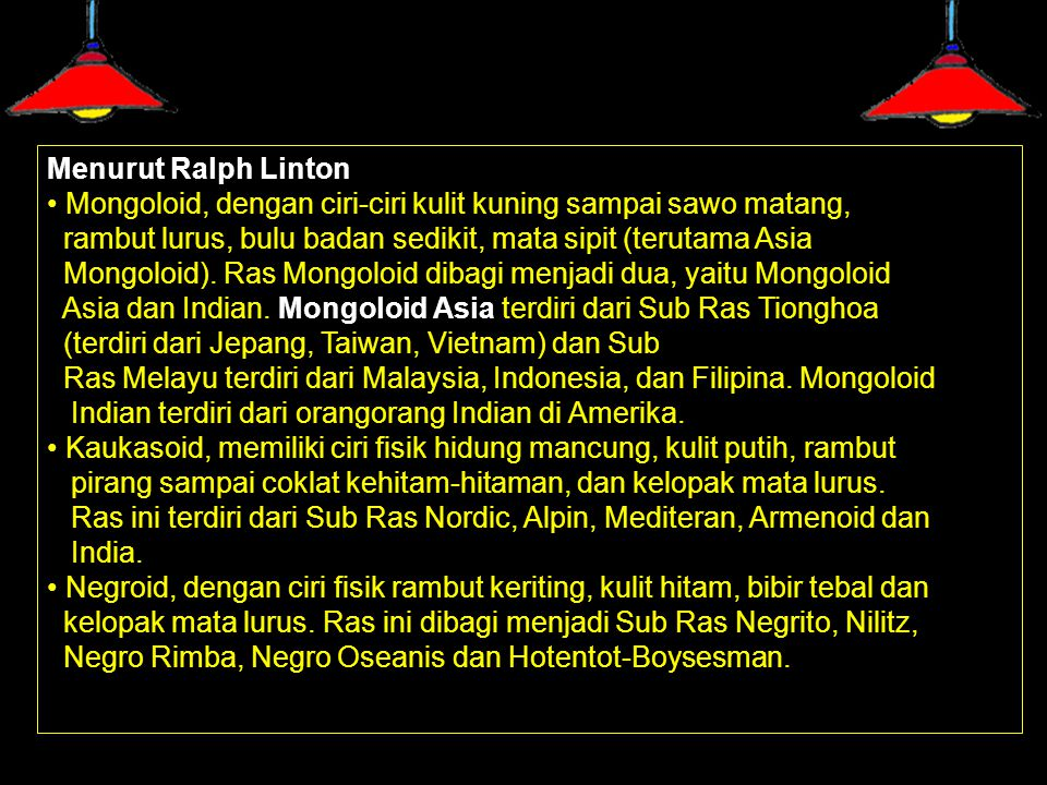 Menurut Ralph Linton • Mongoloid, dengan ciri-ciri kulit kuning sampai sawo matang, rambut lurus, bulu badan sedikit, mata sipit (terutama Asia.
