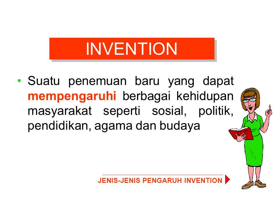INVENTION Suatu penemuan baru yang dapat mempengaruhi berbagai kehidupan masyarakat seperti sosial, politik, pendidikan, agama dan budaya.