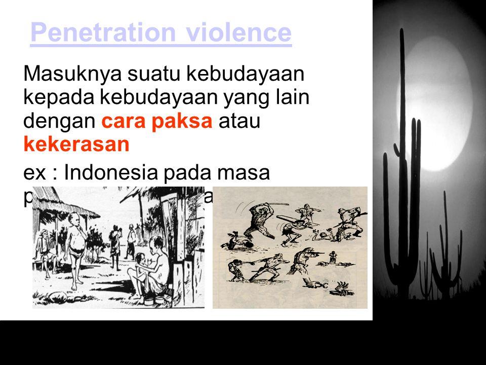 Penetration violence Masuknya suatu kebudayaan kepada kebudayaan yang lain dengan cara paksa atau kekerasan.