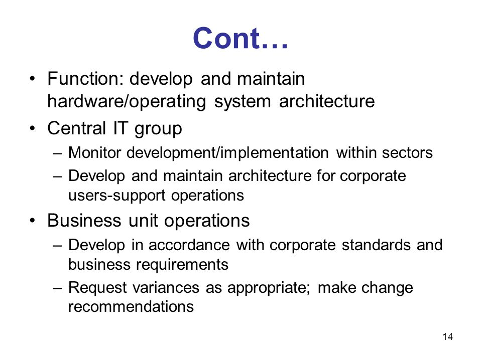 Cont… Function: develop and maintain hardware/operating system architecture. Central IT group. Monitor development/implementation within sectors.