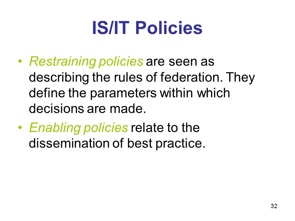 IS/IT Policies Restraining policies are seen as describing the rules of federation. They define the parameters within which decisions are made.