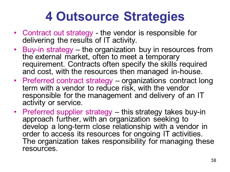 4 Outsource Strategies Contract out strategy - the vendor is responsible for delivering the results of IT activity.