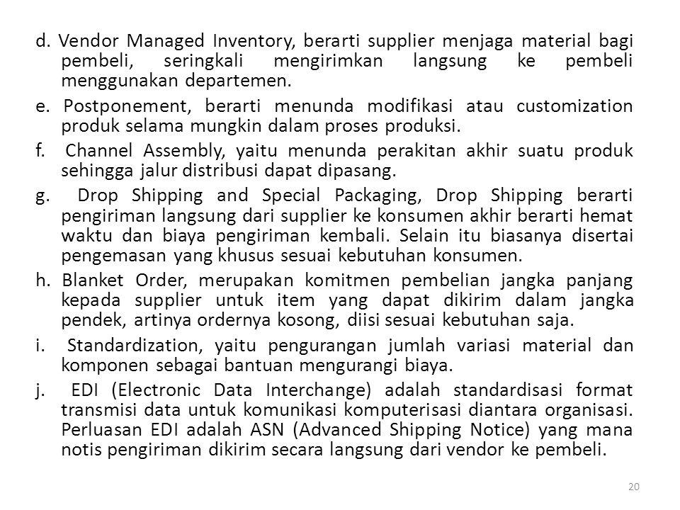 d. Vendor Managed Inventory, berarti supplier menjaga material bagi pembeli, seringkali mengirimkan langsung ke pembeli menggunakan departemen.
